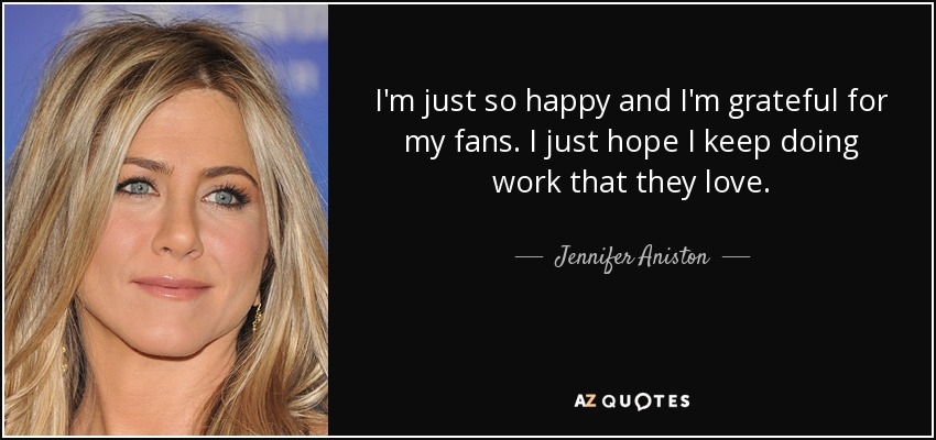 I'm just so happy and I'm grateful for my fans. I just hope I keep doing work that they love. - Jennifer Aniston