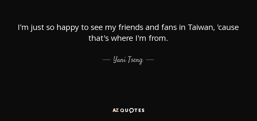 I'm just so happy to see my friends and fans in Taiwan, 'cause that's where I'm from. - Yani Tseng