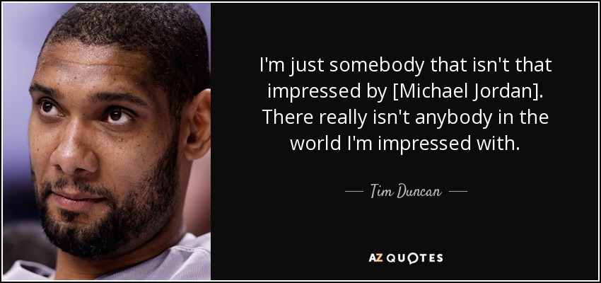 I'm just somebody that isn't that impressed by [Michael Jordan]. There really isn't anybody in the world I'm impressed with. - Tim Duncan