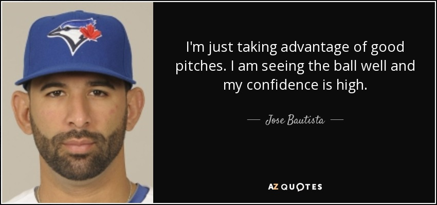I'm just taking advantage of good pitches. I am seeing the ball well and my confidence is high. - Jose Bautista
