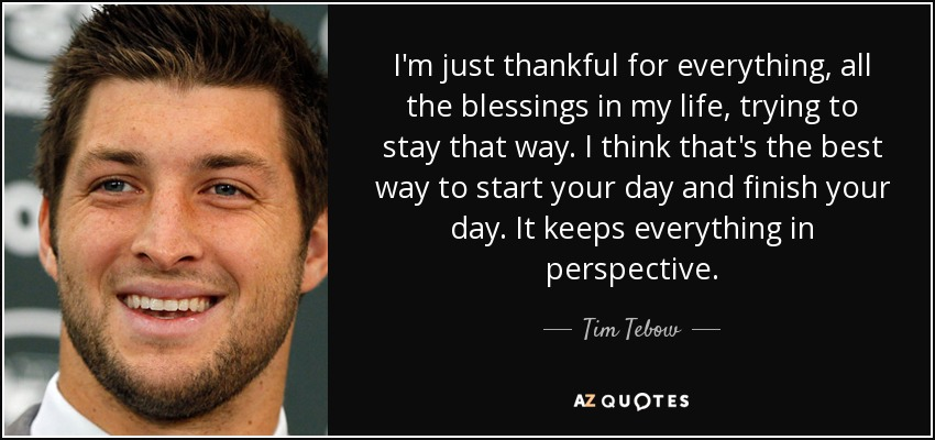 I'm just thankful for everything, all the blessings in my life, trying to stay that way. I think that's the best way to start your day and finish your day. It keeps everything in perspective. - Tim Tebow