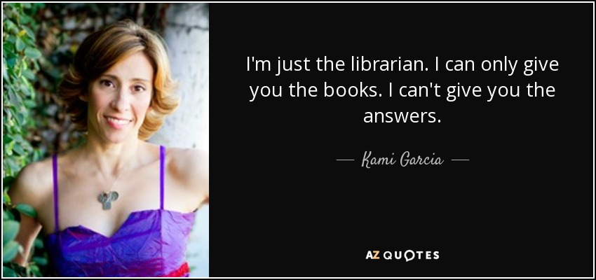 I'm just the librarian. I can only give you the books. I can't give you the answers. - Kami Garcia