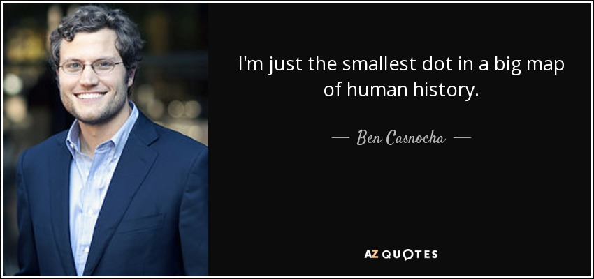 I'm just the smallest dot in a big map of human history. - Ben Casnocha