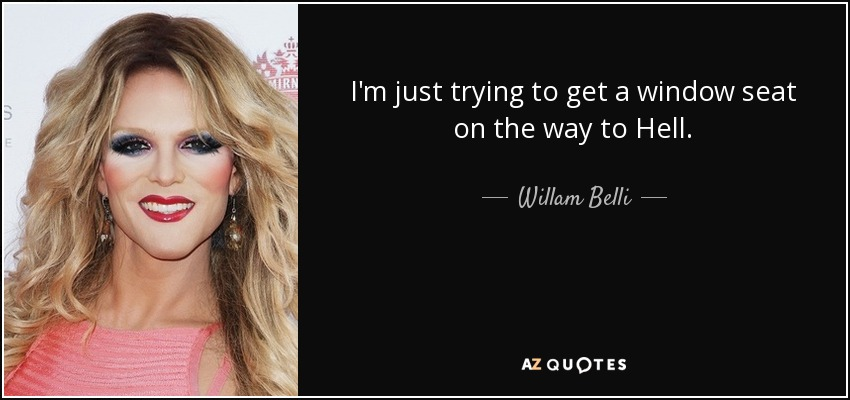 I'm just trying to get a window seat on the way to Hell. - Willam Belli