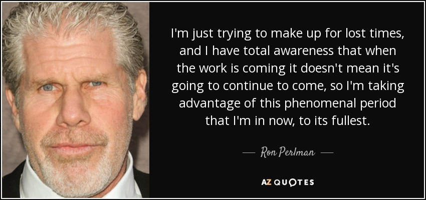 Ron Perlman Quote Im Just Trying To Make Up For Lost Times And