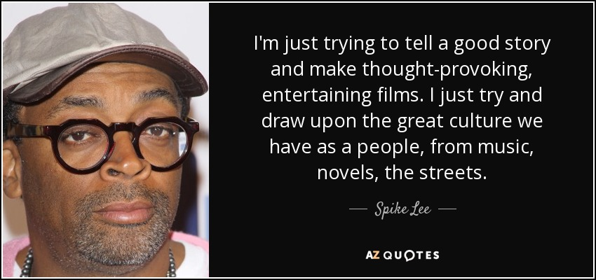 I'm just trying to tell a good story and make thought-provoking, entertaining films. I just try and draw upon the great culture we have as a people, from music, novels, the streets. - Spike Lee
