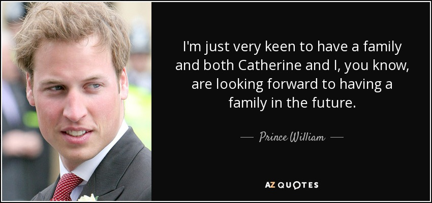 I'm just very keen to have a family and both Catherine and I, you know, are looking forward to having a family in the future. - Prince William