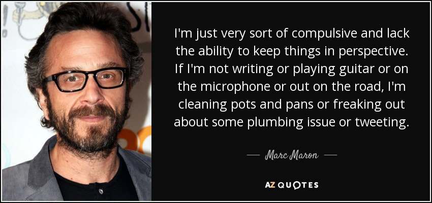 I'm just very sort of compulsive and lack the ability to keep things in perspective. If I'm not writing or playing guitar or on the microphone or out on the road, I'm cleaning pots and pans or freaking out about some plumbing issue or tweeting. - Marc Maron