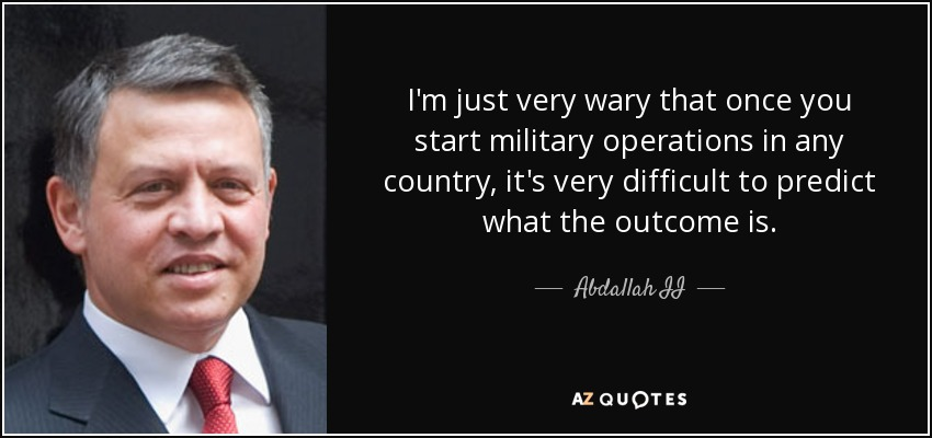 I'm just very wary that once you start military operations in any country, it's very difficult to predict what the outcome is. - Abdallah II