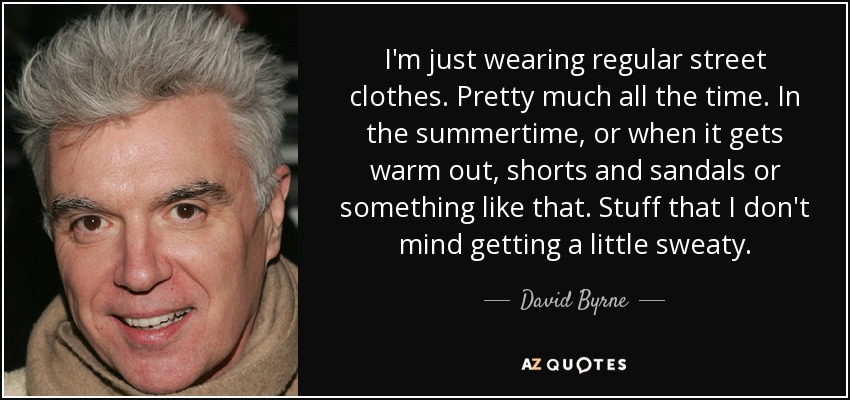 I'm just wearing regular street clothes. Pretty much all the time. In the summertime, or when it gets warm out, shorts and sandals or something like that. Stuff that I don't mind getting a little sweaty. - David Byrne