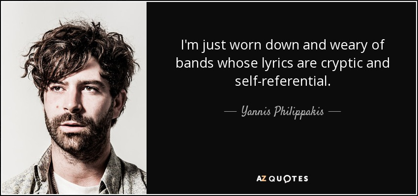 I'm just worn down and weary of bands whose lyrics are cryptic and self-referential. - Yannis Philippakis