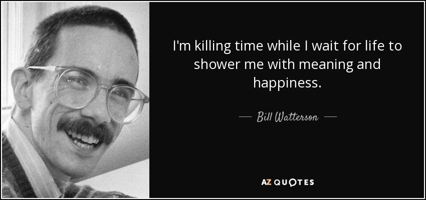 I'm killing time while I wait for life to shower me with meaning and happiness. - Bill Watterson