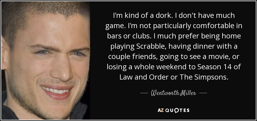 I'm kind of a dork. I don't have much game. I'm not particularly comfortable in bars or clubs. I much prefer being home playing Scrabble, having dinner with a couple friends, going to see a movie, or losing a whole weekend to Season 14 of Law and Order or The Simpsons. - Wentworth Miller