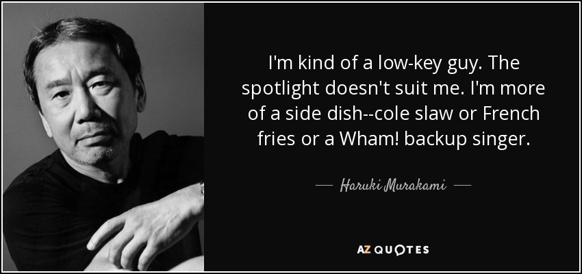 I'm kind of a low-key guy. The spotlight doesn't suit me. I'm more of a side dish--cole slaw or French fries or a Wham! backup singer. - Haruki Murakami