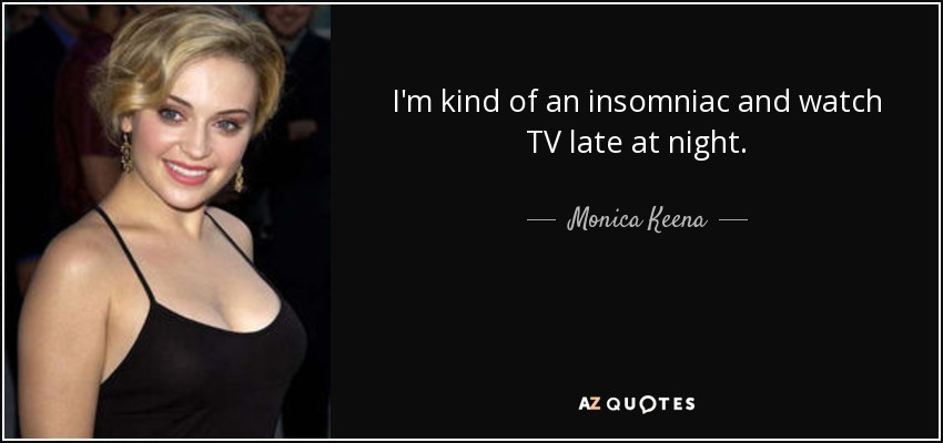 I'm kind of an insomniac and watch TV late at night. - Monica Keena