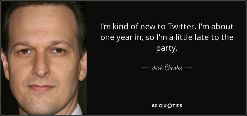 I'm kind of new to Twitter. I'm about one year in, so I'm a little late to the party. - Josh Charles