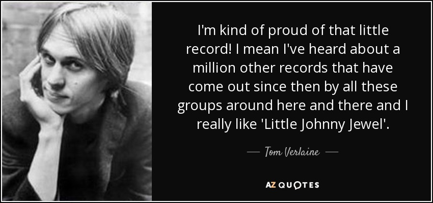I'm kind of proud of that little record! I mean I've heard about a million other records that have come out since then by all these groups around here and there and I really like 'Little Johnny Jewel'. - Tom Verlaine