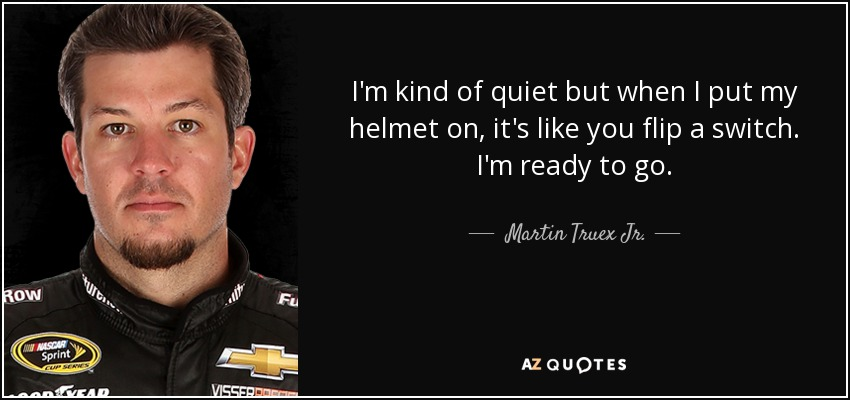I'm kind of quiet but when I put my helmet on, it's like you flip a switch. I'm ready to go. - Martin Truex Jr.