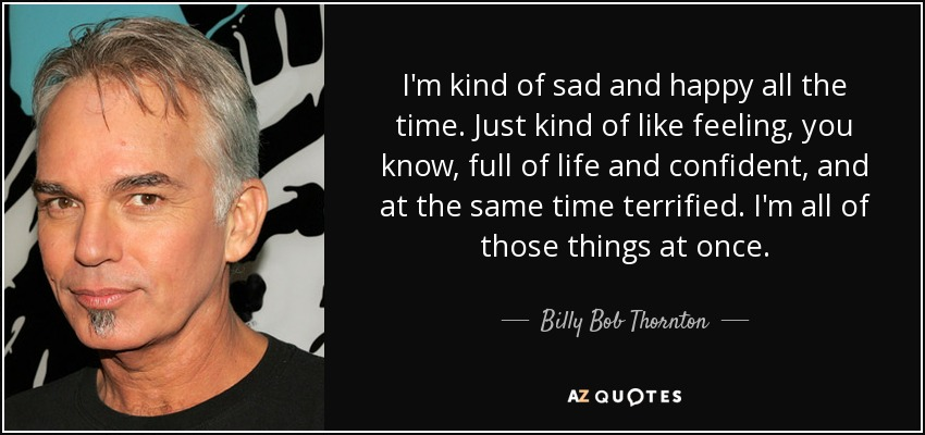 Billy Bob Thornton Quote Im Kind Of Sad And Happy All The Time