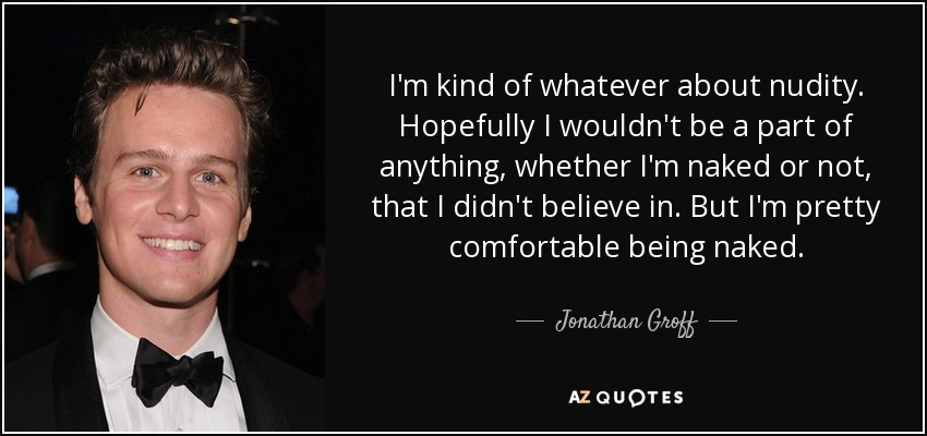 I'm kind of whatever about nudity. Hopefully I wouldn't be a part of anything, whether I'm naked or not, that I didn't believe in. But I'm pretty comfortable being naked. - Jonathan Groff