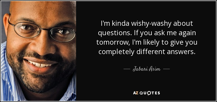 I'm kinda wishy-washy about questions. If you ask me again tomorrow, I'm likely to give you completely different answers. - Jabari Asim