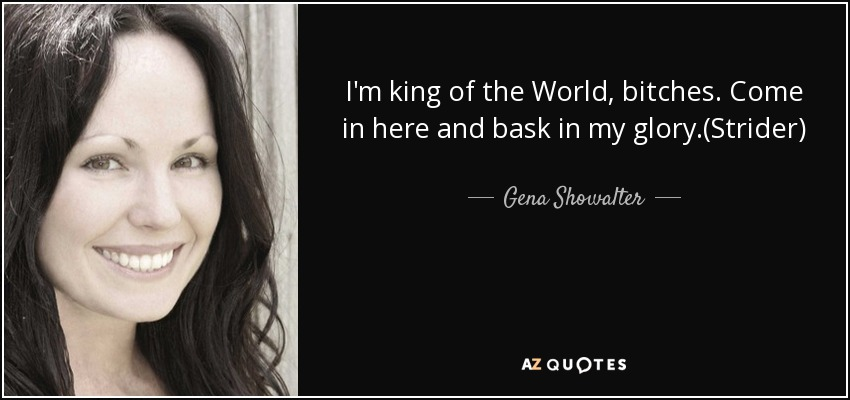 I'm king of the World, bitches. Come in here and bask in my glory.(Strider) - Gena Showalter