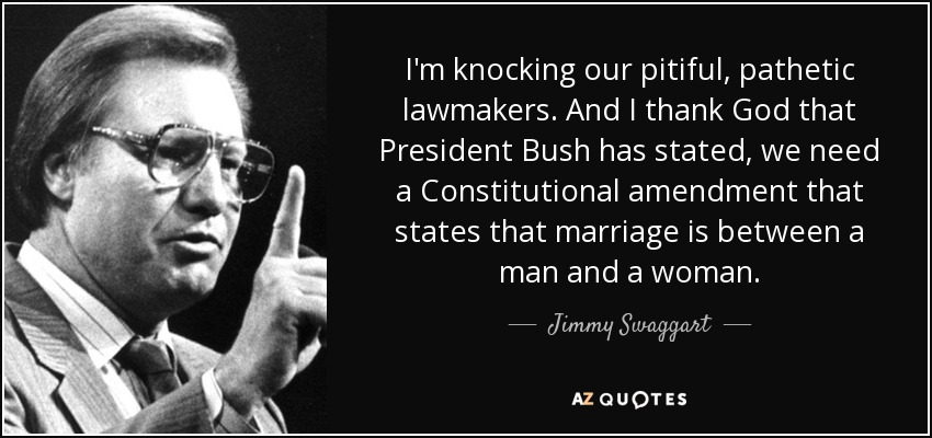 I'm knocking our pitiful, pathetic lawmakers. And I thank God that President Bush has stated, we need a Constitutional amendment that states that marriage is between a man and a woman. - Jimmy Swaggart