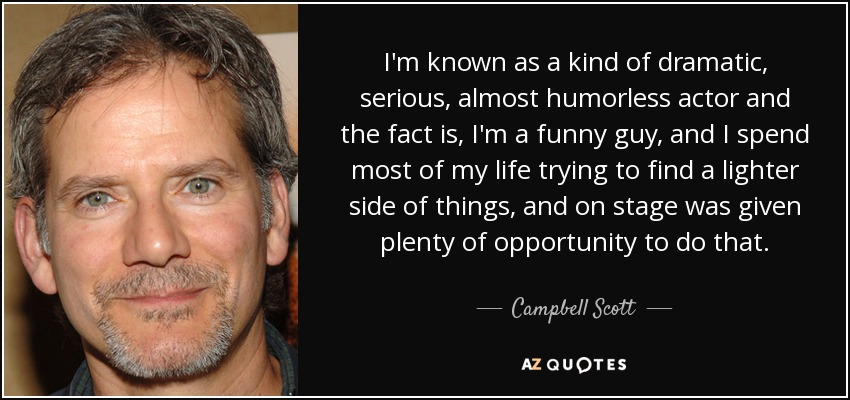 I'm known as a kind of dramatic, serious, almost humorless actor and the fact is, I'm a funny guy, and I spend most of my life trying to find a lighter side of things, and on stage was given plenty of opportunity to do that. - Campbell Scott