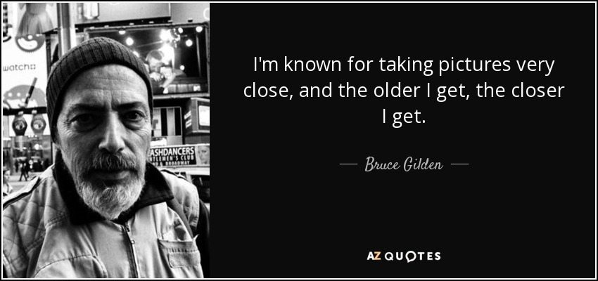 I'm known for taking pictures very close, and the older I get, the closer I get. - Bruce Gilden