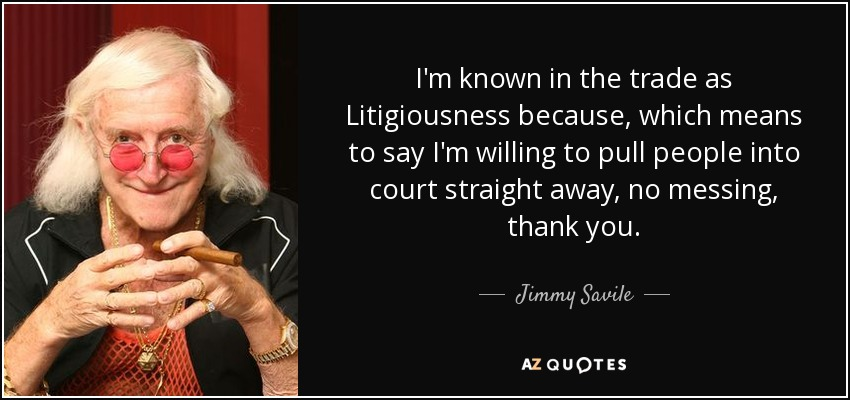 I'm known in the trade as Litigiousness because, which means to say I'm willing to pull people into court straight away, no messing, thank you. - Jimmy Savile
