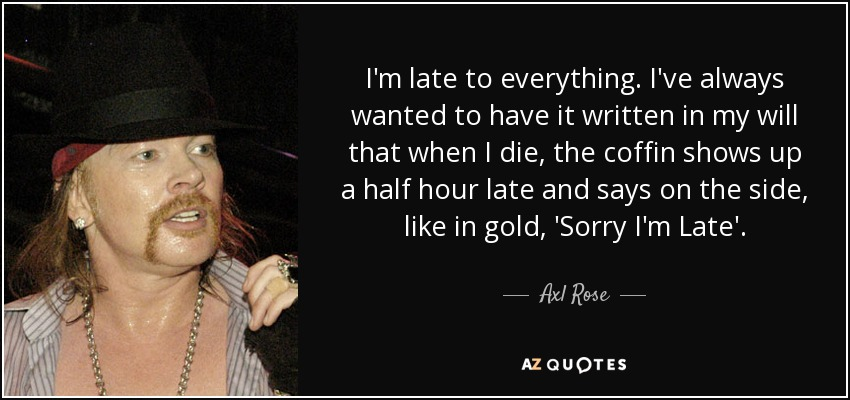 I'm late to everything. I've always wanted to have it written in my will that when I die, the coffin shows up a half hour late and says on the side, like in gold, 'Sorry I'm Late'. - Axl Rose
