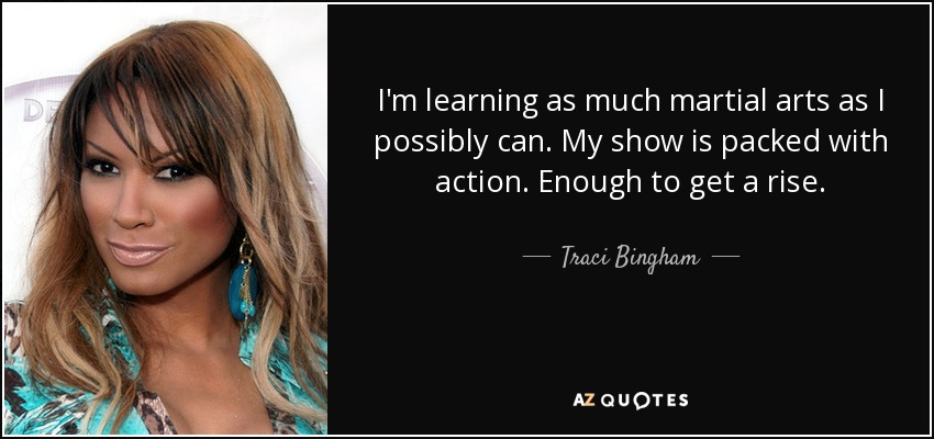 I'm learning as much martial arts as I possibly can. My show is packed with action. Enough to get a rise. - Traci Bingham