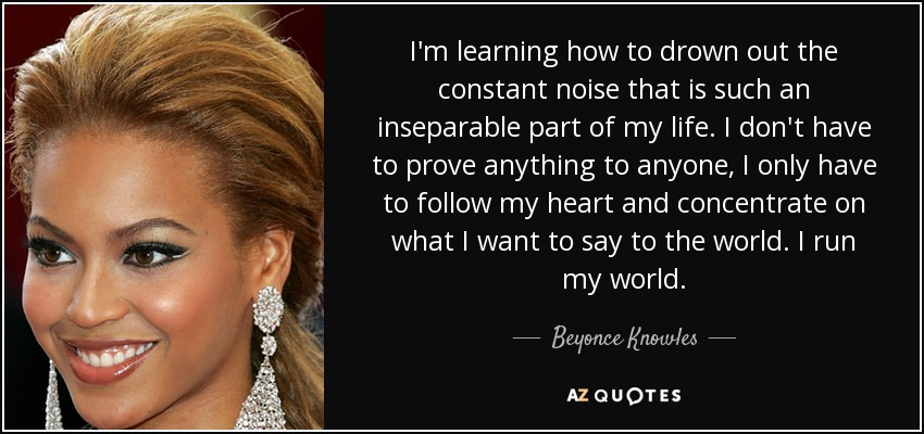I'm learning how to drown out the constant noise that is such an inseparable part of my life. I don't have to prove anything to anyone, I only have to follow my heart and concentrate on what I want to say to the world. I run my world. - Beyonce Knowles