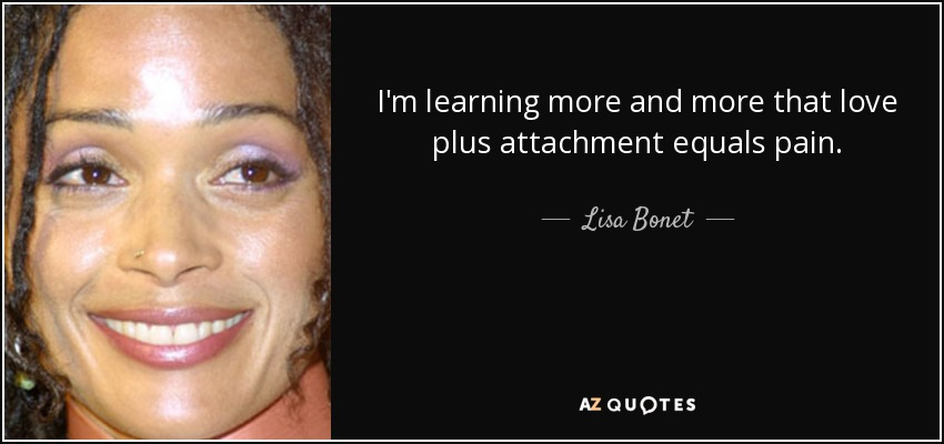 I'm learning more and more that love plus attachment equals pain. - Lisa Bonet