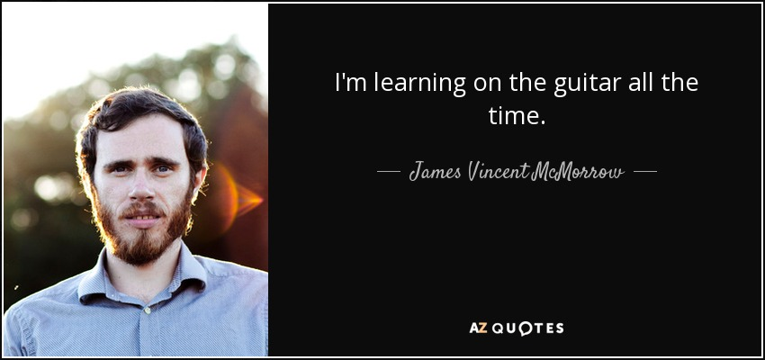 I'm learning on the guitar all the time. - James Vincent McMorrow