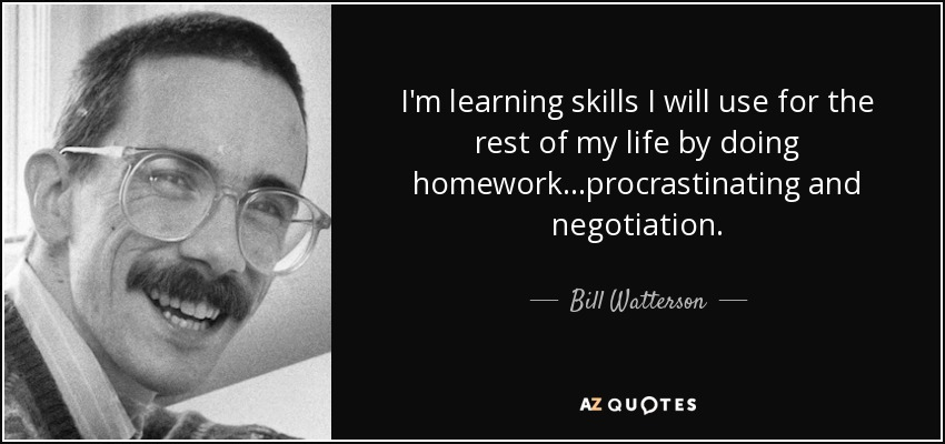 I'm learning skills I will use for the rest of my life by doing homework...procrastinating and negotiation. - Bill Watterson