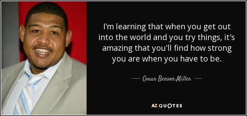 I'm learning that when you get out into the world and you try things, it's amazing that you'll find how strong you are when you have to be. - Omar Benson Miller