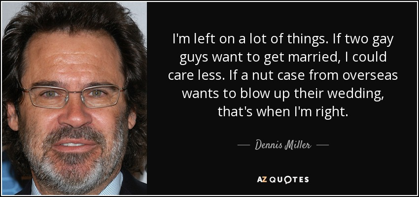 I'm left on a lot of things. If two gay guys want to get married, I could care less. If a nut case from overseas wants to blow up their wedding, that's when I'm right. - Dennis Miller