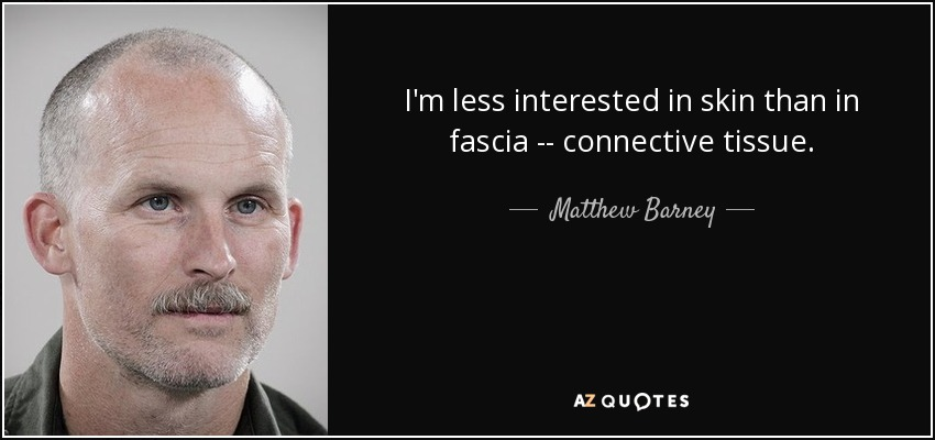 I'm less interested in skin than in fascia -- connective tissue. - Matthew Barney