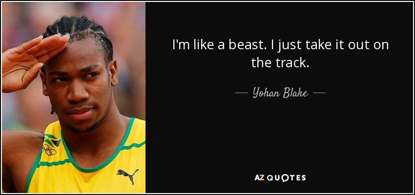 I'm like a beast. I just take it out on the track. - Yohan Blake