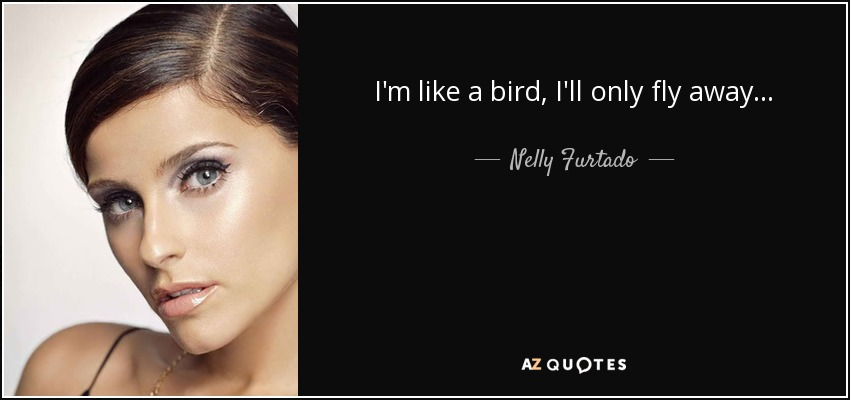 Nelly Furtado Quote Im Like A Bird Ill Only Fly Away