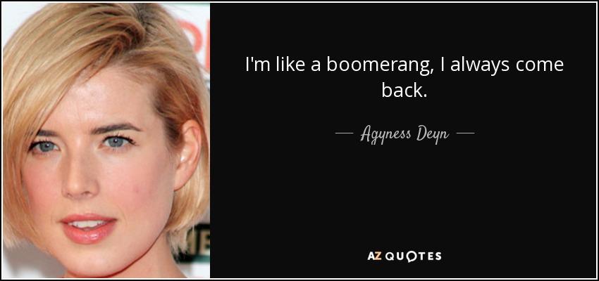 I'm like a boomerang, I always come back. - Agyness Deyn