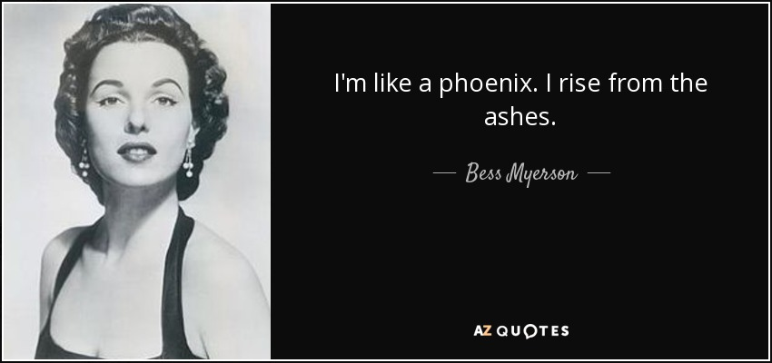 I'm like a phoenix. I rise from the ashes. - Bess Myerson