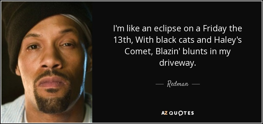 I'm like an eclipse on a Friday the 13th, With black cats and Haley's Comet, Blazin' blunts in my driveway. - Redman