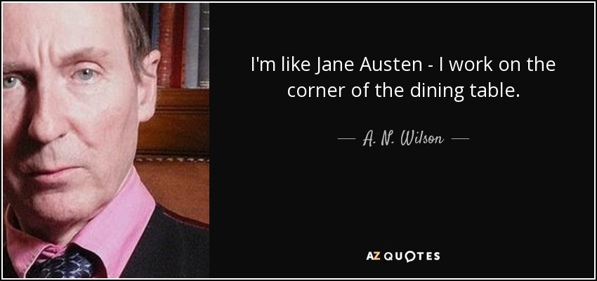 I'm like Jane Austen - I work on the corner of the dining table. - A. N. Wilson