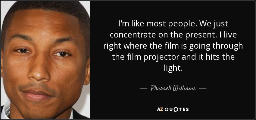 I'm like most people. We just concentrate on the present. I live right where the film is going through the film projector and it hits the light. - Pharrell Williams