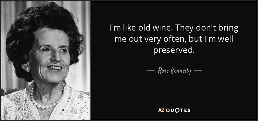 I'm like old wine. They don't bring me out very often, but I'm well preserved. - Rose Kennedy