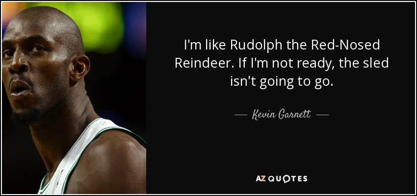 I'm like Rudolph the Red-Nosed Reindeer. If I'm not ready, the sled isn't going to go. - Kevin Garnett