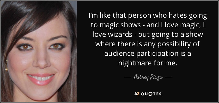 I'm like that person who hates going to magic shows - and I love magic, I love wizards - but going to a show where there is any possibility of audience participation is a nightmare for me. - Aubrey Plaza