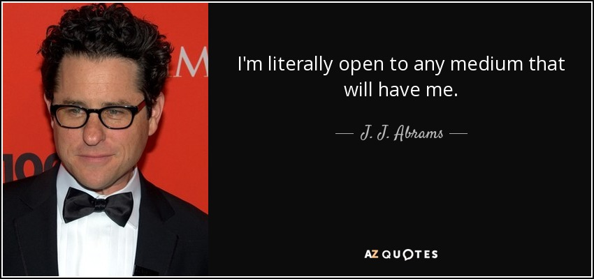 I'm literally open to any medium that will have me. - J. J. Abrams